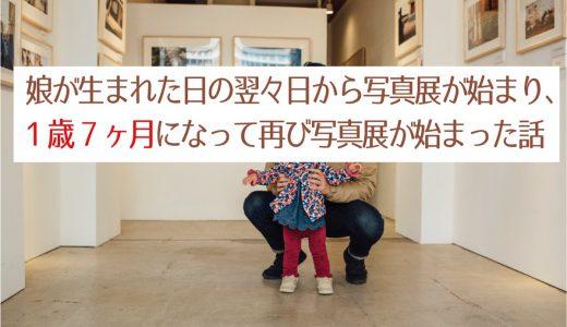 娘が生まれた日の翌々日から写真展が始まり、1歳7ヶ月になって再び写真展が始まった話