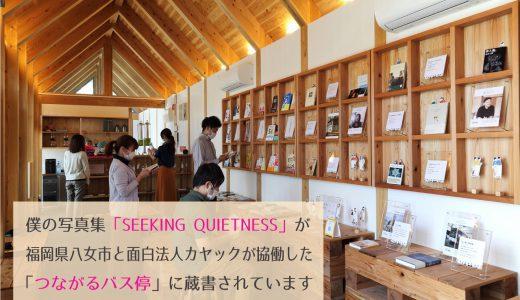 僕の写真集「SEEKING QUIETNESS」が福岡県八女市と面白法人カヤックが協働した「つながるバス停」に蔵書されました