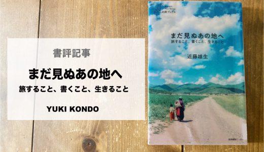 近藤雄生|「まだ見ぬあの地へ  旅すること、書くこと、生きること」を読んで考えた