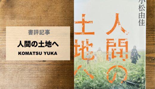 【第8回山本美香記念国際ジャーナリスト賞受賞】 「人間の土地へ|小松由佳」を読んで考えた【書評】