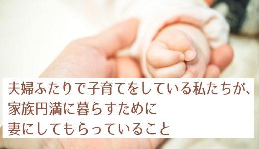 夫婦ふたりで生後6ヶ月の娘を子育てをしている私たちが、家族円満に暮らすために妻にしてもらっていること