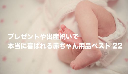 【自信あり】プレゼントや出産祝いで本当に喜ばれる赤ちゃん用品ベスト22