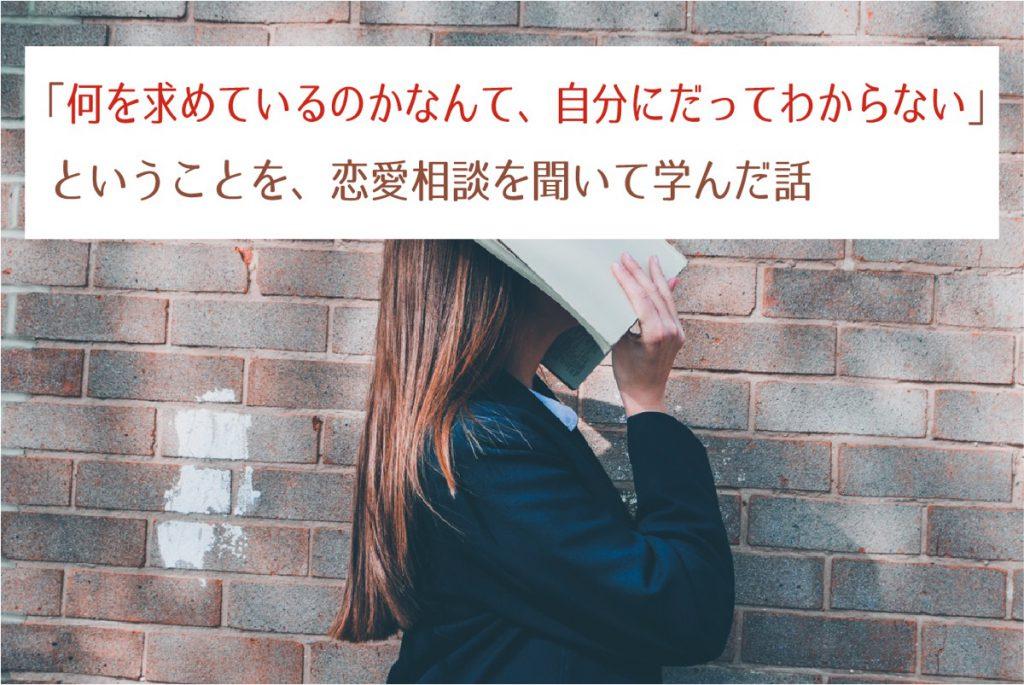 「何を求めているのかなんて、自分にだってわからない」 ということを、恋愛相談を聞いて学んだ話