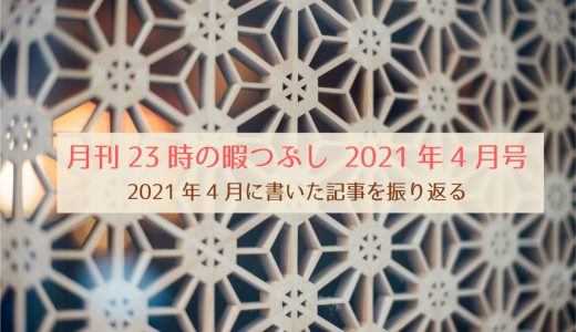 【月刊23時の暇つぶし4月号】2021年4月に書いた記事を振り返る