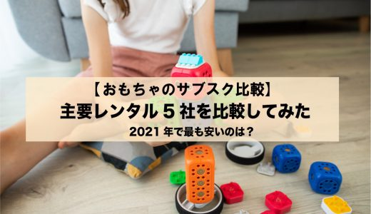 【おもちゃのサブスク】知育玩具の主要レンタル5社を比較【2021年最も安いのは?】