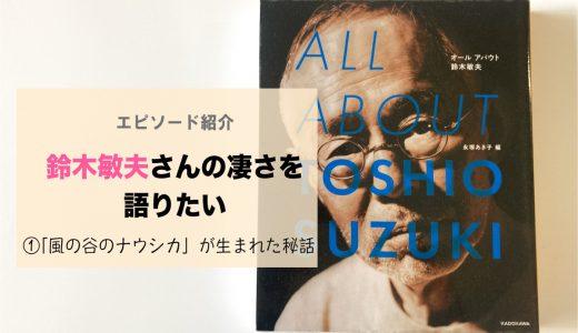 ジブリプロデューサー・鈴木敏夫さんの凄さを語りたい〜①「風の谷のナウシカ」が生まれた秘話〜